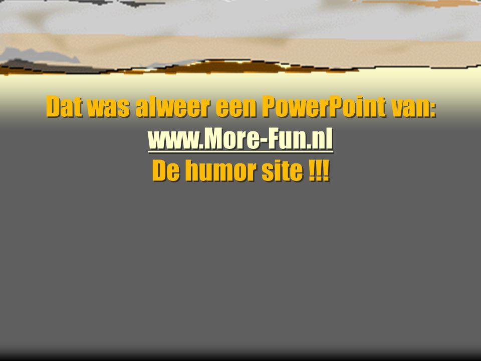 Dat was alweer een PowerPoint van: www.More-Fun.nl De humor site !!! www.More-Fun.nl Dat was alweer een PowerPoint van: www.More-Fun.nl De humor site