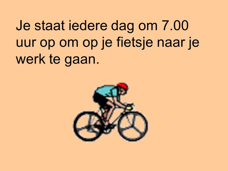 Je staat iedere dag om 7.00 uur op om op je fietsje naar je werk te gaan.