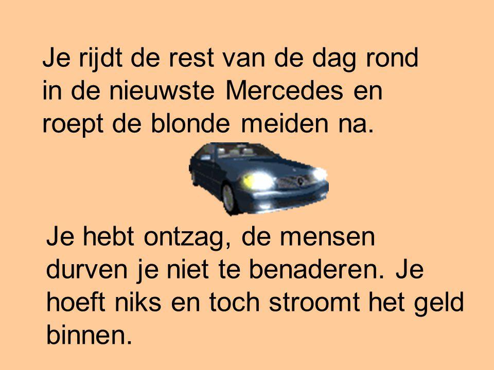 Je rijdt de rest van de dag rond in de nieuwste Mercedes en roept de blonde meiden na.