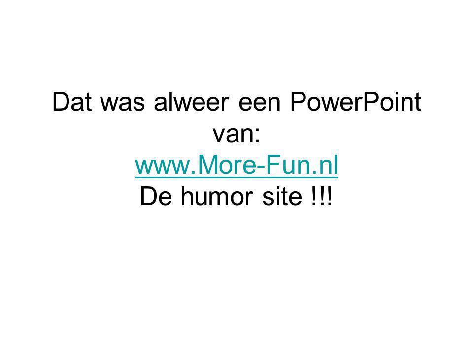 Dat was alweer een PowerPoint van: www.More-Fun.nl De humor site !!! www.More-Fun.nl