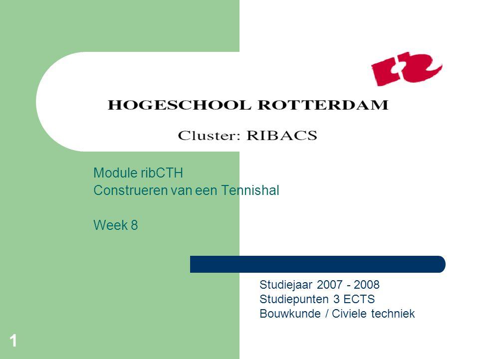 1 Module ribCTH Construeren van een Tennishal Week 8 Studiejaar 2007 - 2008 Studiepunten 3 ECTS Bouwkunde / Civiele techniek