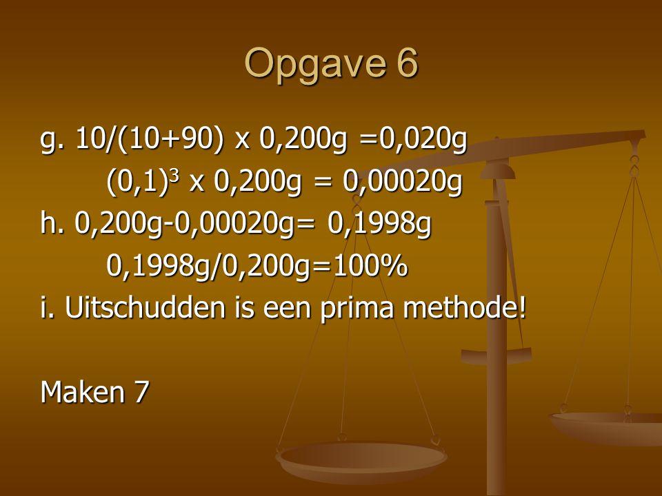 Opgave 6 g.10/(10+90) x 0,200g =0,020g (0,1) 3 x 0,200g = 0,00020g h.
