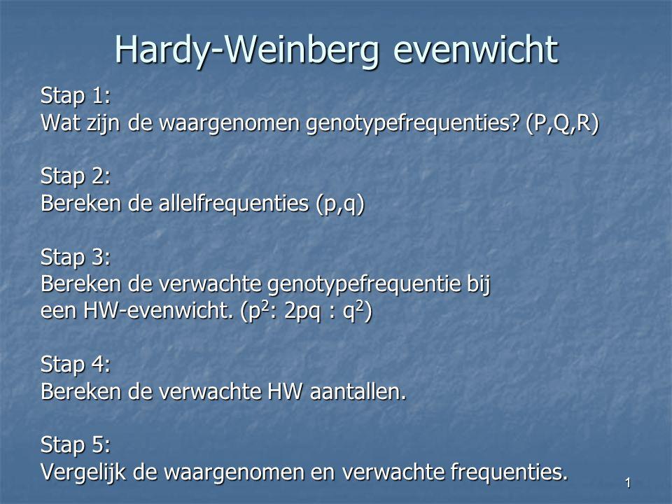 1 Hardy-Weinberg evenwicht Stap 1: Wat zijn de waargenomen genotypefrequenties? (P,Q,R) Stap 2: Bereken de allelfrequenties (p,q) Stap 3: Bereken de v