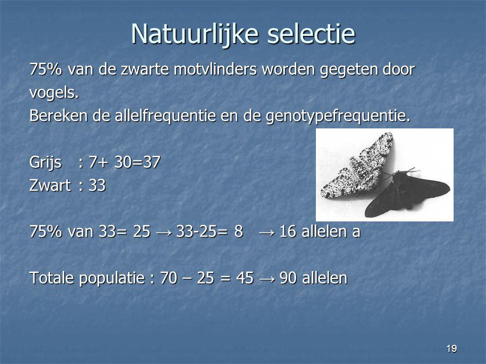 19 Natuurlijke selectie 75% van de zwarte motvlinders worden gegeten door vogels. Bereken de allelfrequentie en de genotypefrequentie. Grijs: 7+ 30=37