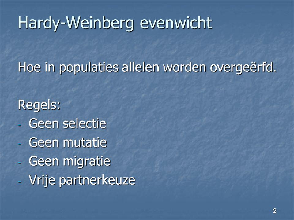 2 Hardy-Weinberg evenwicht Hoe in populaties allelen worden overgeërfd. Regels: - Geen selectie - Geen mutatie - Geen migratie - Vrije partnerkeuze