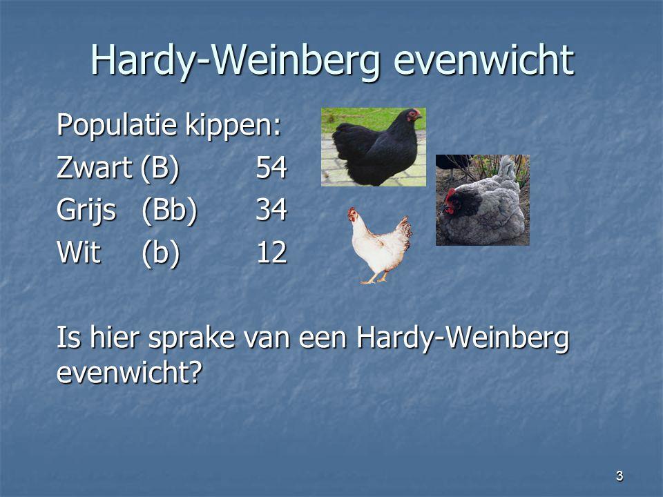 3 Hardy-Weinberg evenwicht Populatie kippen: Zwart (B)54 Grijs (Bb)34 Wit (b)12 Is hier sprake van een Hardy-Weinberg evenwicht?