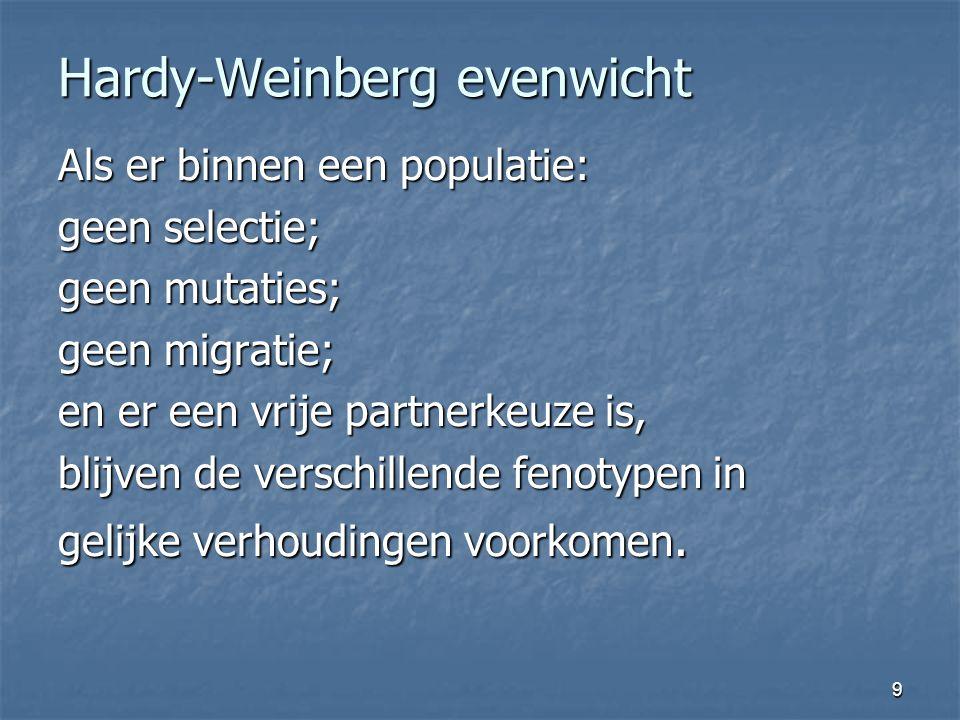 9 Hardy-Weinberg evenwicht Als er binnen een populatie: geen selectie; geen mutaties; geen migratie; en er een vrije partnerkeuze is, blijven de versc