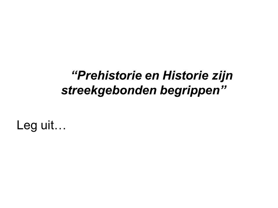 """""""Prehistorie en Historie zijn streekgebonden begrippen"""" Leg uit…"""