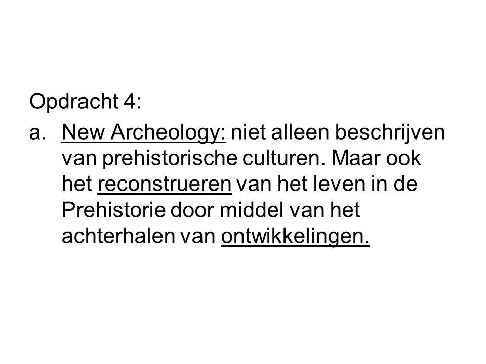 Opdracht 4: a. New Archeology: niet alleen beschrijven van prehistorische culturen. Maar ook het reconstrueren van het leven in de Prehistorie door mi