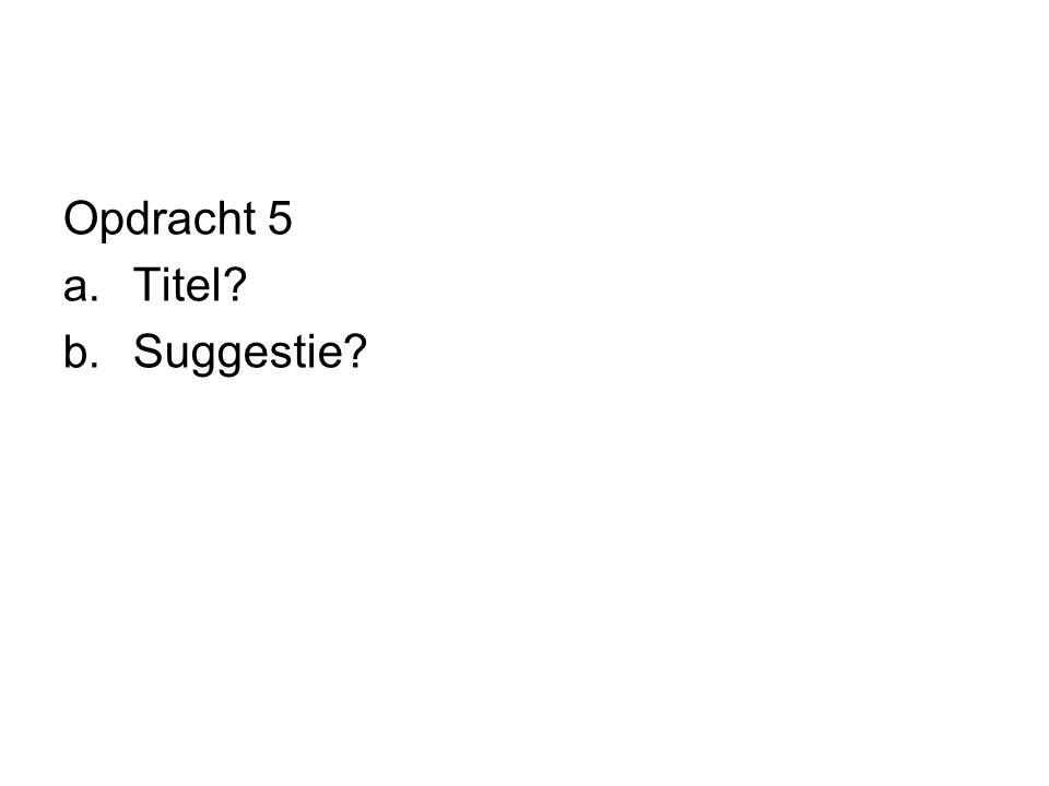 Opdracht 5 a. Titel? b. Suggestie?