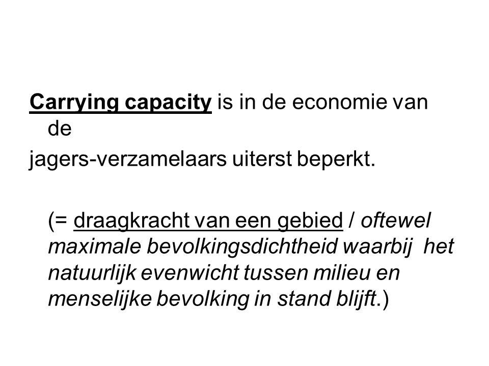 Carrying capacity is in de economie van de jagers-verzamelaars uiterst beperkt. (= draagkracht van een gebied / oftewel maximale bevolkingsdichtheid w