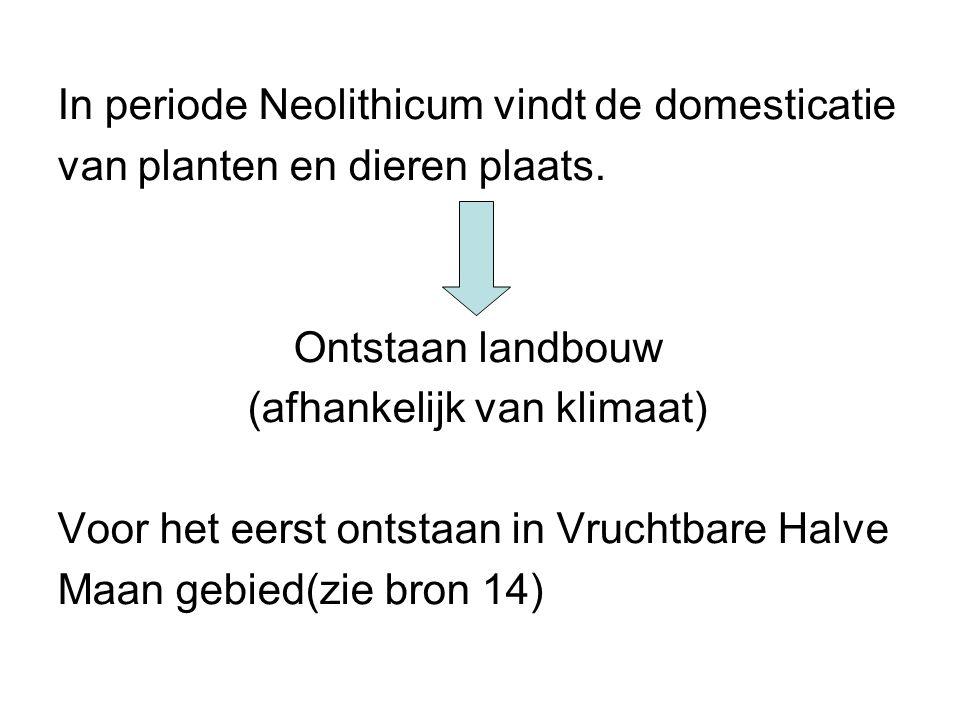In periode Neolithicum vindt de domesticatie van planten en dieren plaats. Ontstaan landbouw (afhankelijk van klimaat) Voor het eerst ontstaan in Vruc