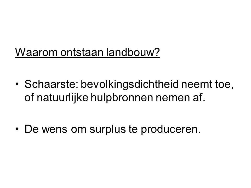 Waarom ontstaan landbouw? Schaarste: bevolkingsdichtheid neemt toe, of natuurlijke hulpbronnen nemen af. De wens om surplus te produceren.