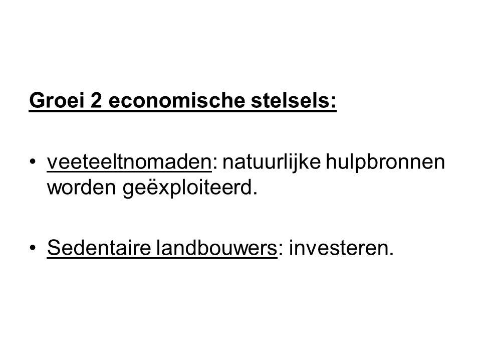 Groei 2 economische stelsels: veeteeltnomaden: natuurlijke hulpbronnen worden geëxploiteerd. Sedentaire landbouwers: investeren.