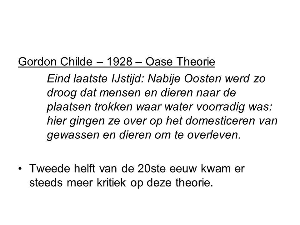 Gordon Childe – 1928 – Oase Theorie Eind laatste IJstijd: Nabije Oosten werd zo droog dat mensen en dieren naar de plaatsen trokken waar water voorradig was: hier gingen ze over op het domesticeren van gewassen en dieren om te overleven.