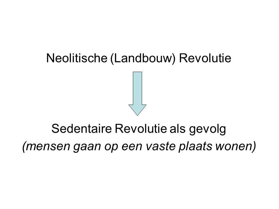 Neolitische (Landbouw) Revolutie Sedentaire Revolutie als gevolg (mensen gaan op een vaste plaats wonen)