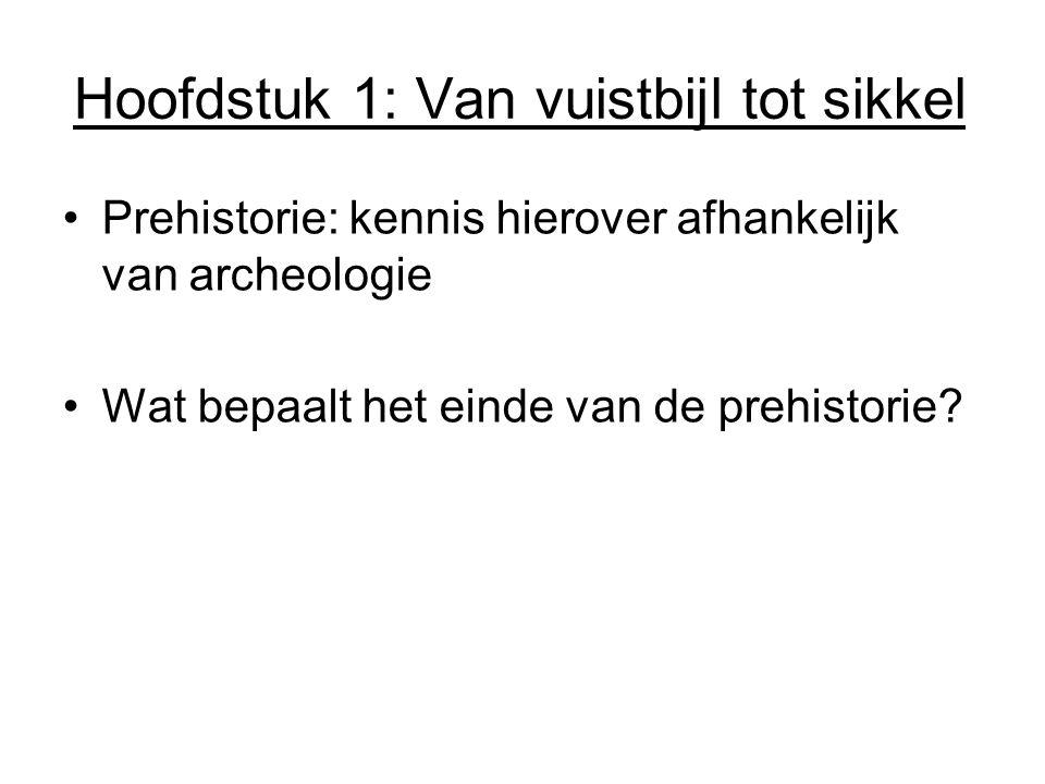 Hoofdstuk 1: Van vuistbijl tot sikkel Prehistorie: kennis hierover afhankelijk van archeologie Wat bepaalt het einde van de prehistorie?
