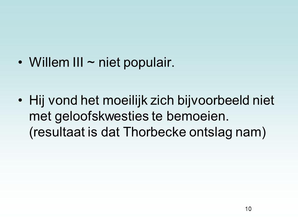 10 Willem III ~ niet populair. Hij vond het moeilijk zich bijvoorbeeld niet met geloofskwesties te bemoeien. (resultaat is dat Thorbecke ontslag nam)