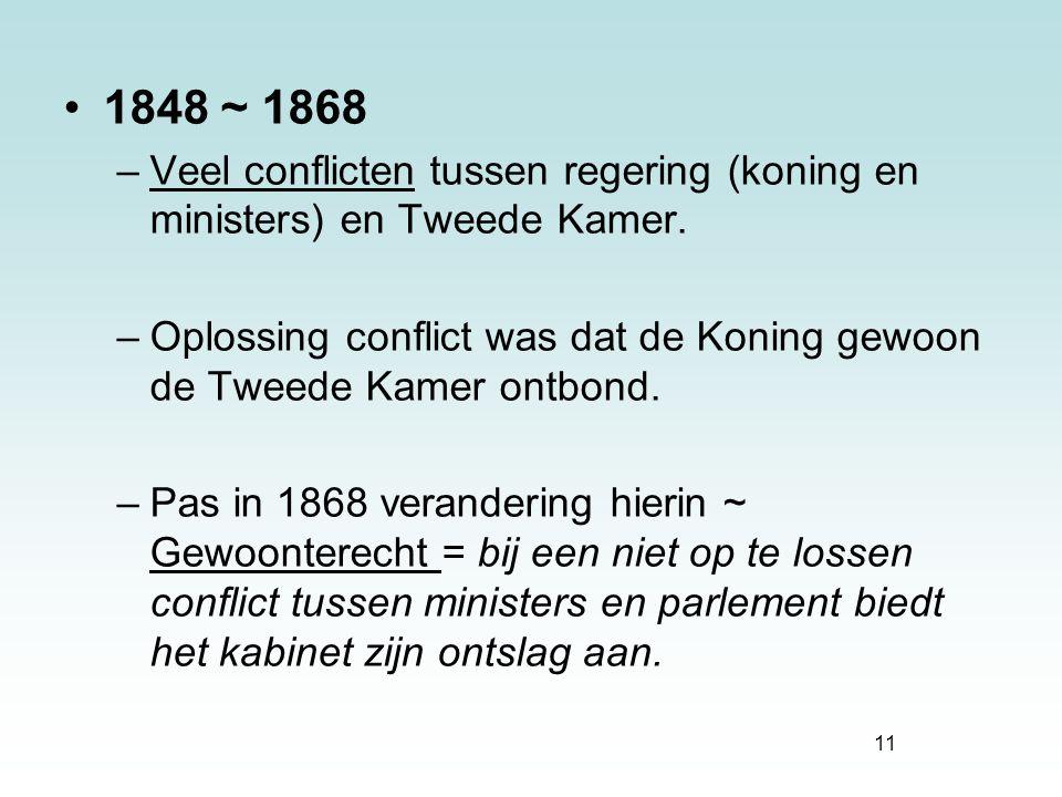 11 1848 ~ 1868 –Veel conflicten tussen regering (koning en ministers) en Tweede Kamer. –Oplossing conflict was dat de Koning gewoon de Tweede Kamer on