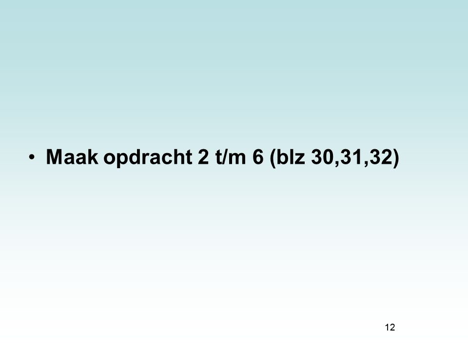 12 Maak opdracht 2 t/m 6 (blz 30,31,32) 12