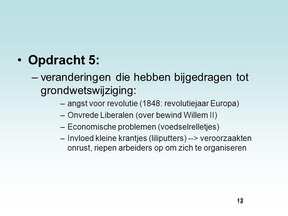 13 Opdracht 5: –veranderingen die hebben bijgedragen tot grondwetswijziging: –angst voor revolutie (1848: revolutiejaar Europa) –Onvrede Liberalen (ov