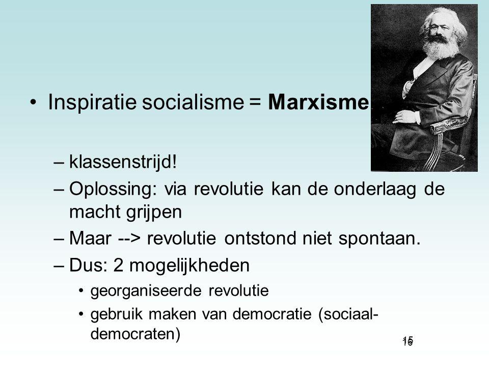 16 Inspiratie socialisme = Marxisme –klassenstrijd! –Oplossing: via revolutie kan de onderlaag de macht grijpen –Maar --> revolutie ontstond niet spon