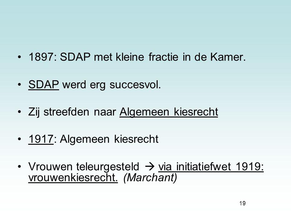 19 1897: SDAP met kleine fractie in de Kamer. SDAP werd erg succesvol. Zij streefden naar Algemeen kiesrecht 1917: Algemeen kiesrecht Vrouwen teleurge