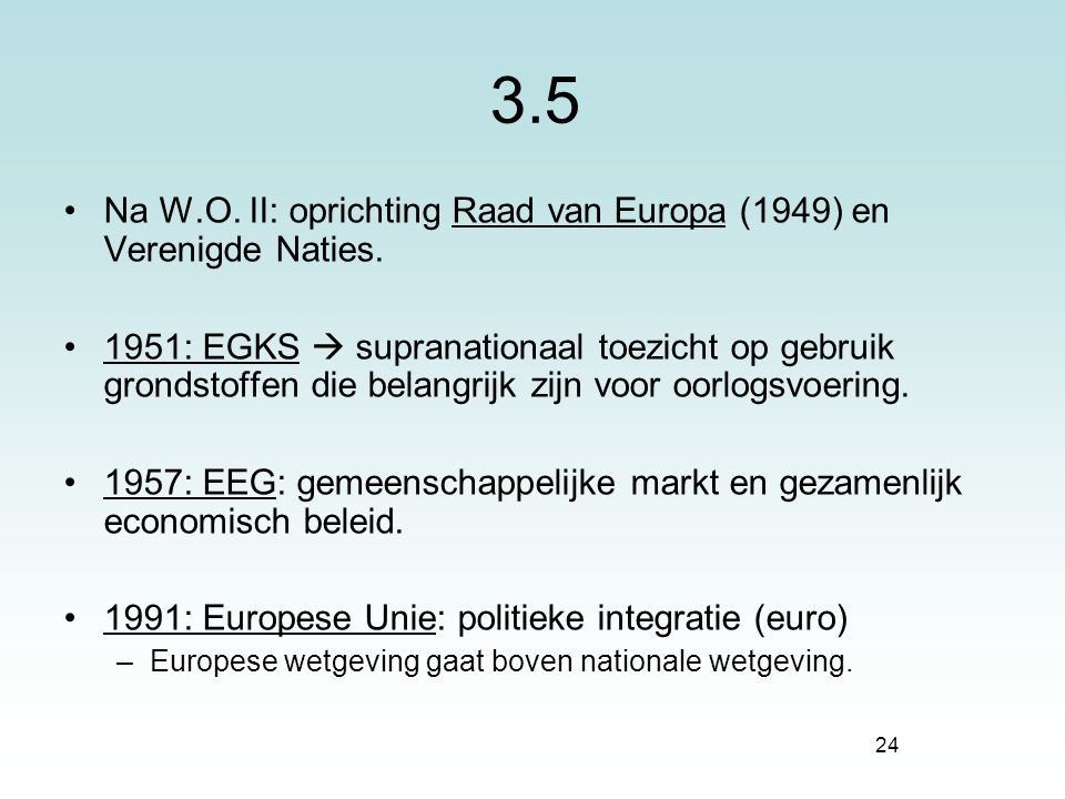 24 3.5 Na W.O. II: oprichting Raad van Europa (1949) en Verenigde Naties. 1951: EGKS  supranationaal toezicht op gebruik grondstoffen die belangrijk