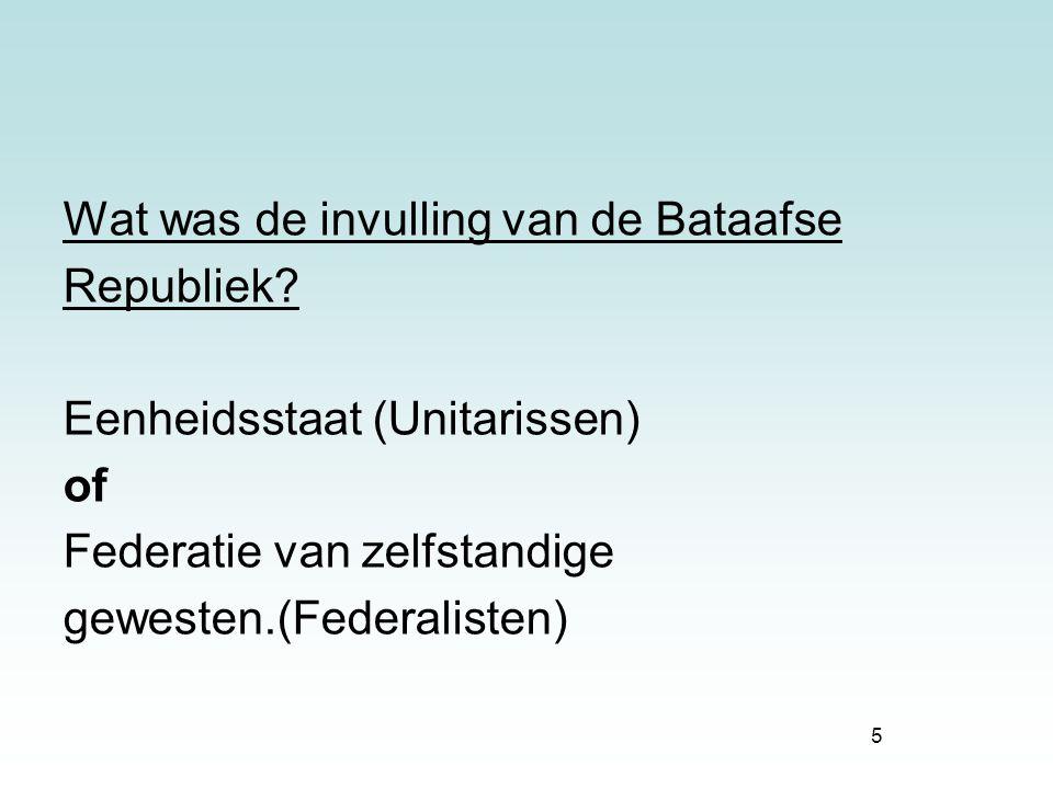5 Wat was de invulling van de Bataafse Republiek? Eenheidsstaat (Unitarissen) of Federatie van zelfstandige gewesten.(Federalisten)