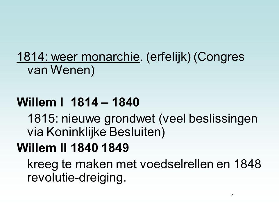 7 1814: weer monarchie. (erfelijk) (Congres van Wenen) Willem I 1814 – 1840 1815: nieuwe grondwet (veel beslissingen via Koninklijke Besluiten) Willem
