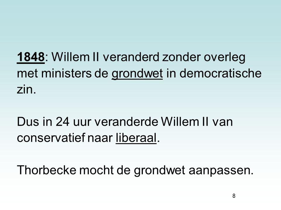 8 1848: Willem II veranderd zonder overleg met ministers de grondwet in democratische zin. Dus in 24 uur veranderde Willem II van conservatief naar li