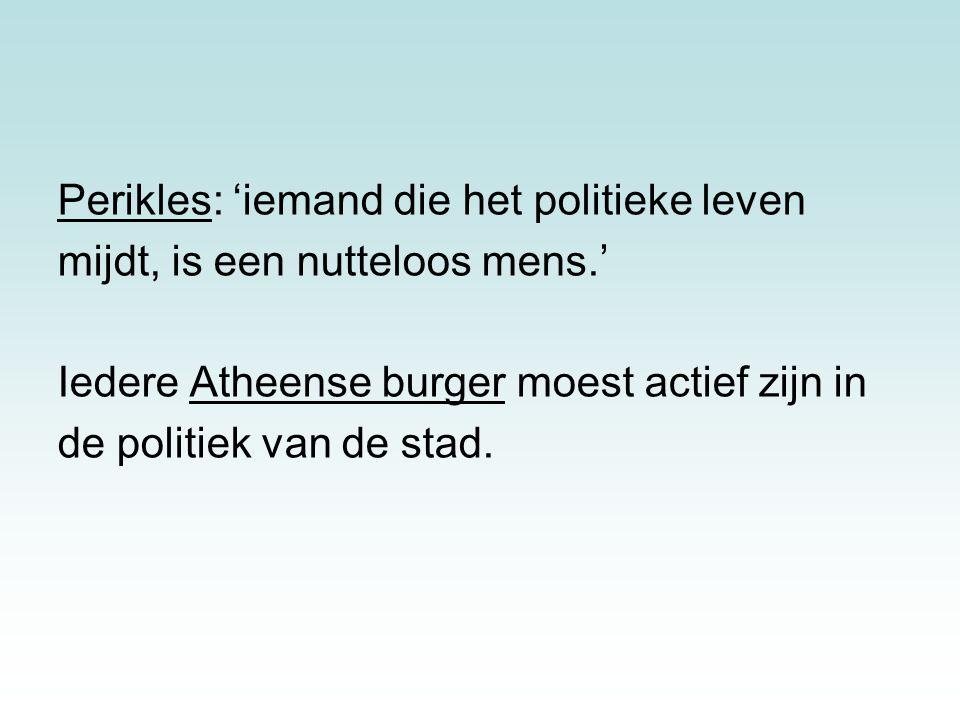 Perikles: 'iemand die het politieke leven mijdt, is een nutteloos mens.' Iedere Atheense burger moest actief zijn in de politiek van de stad.