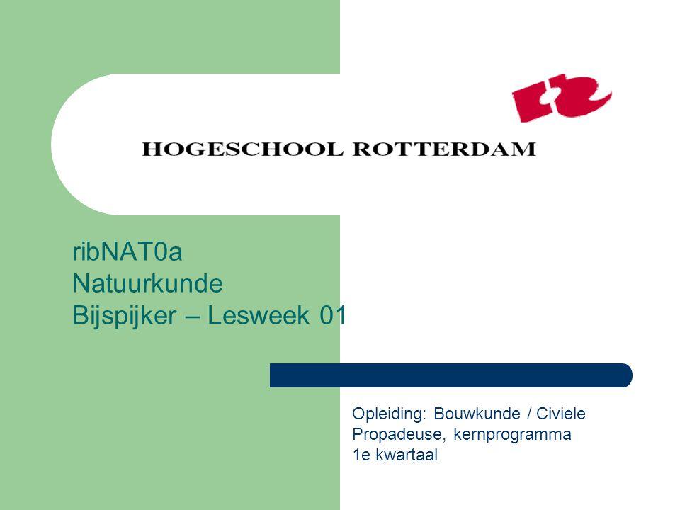 ribNAT0a Natuurkunde Bijspijker – Lesweek 01 Opleiding: Bouwkunde / Civiele Propadeuse, kernprogramma 1e kwartaal