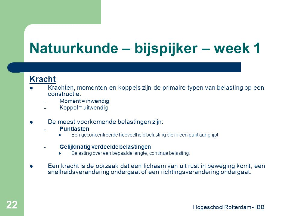 Hogeschool Rotterdam - IBB 22 Natuurkunde – bijspijker – week 1 Kracht Krachten, momenten en koppels zijn de primaire typen van belasting op een const