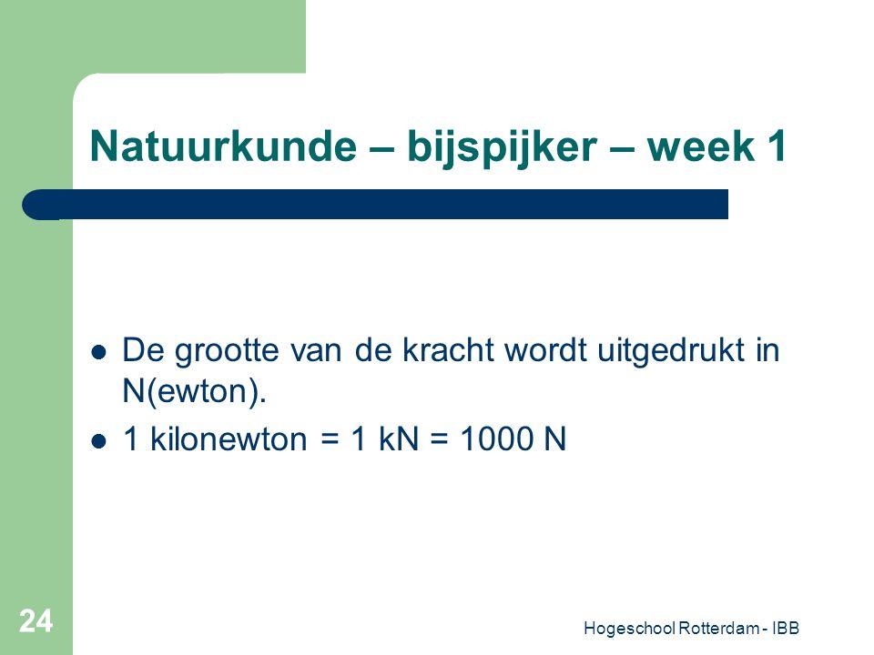 Hogeschool Rotterdam - IBB 24 Natuurkunde – bijspijker – week 1 De grootte van de kracht wordt uitgedrukt in N(ewton). 1 kilonewton = 1 kN = 1000 N