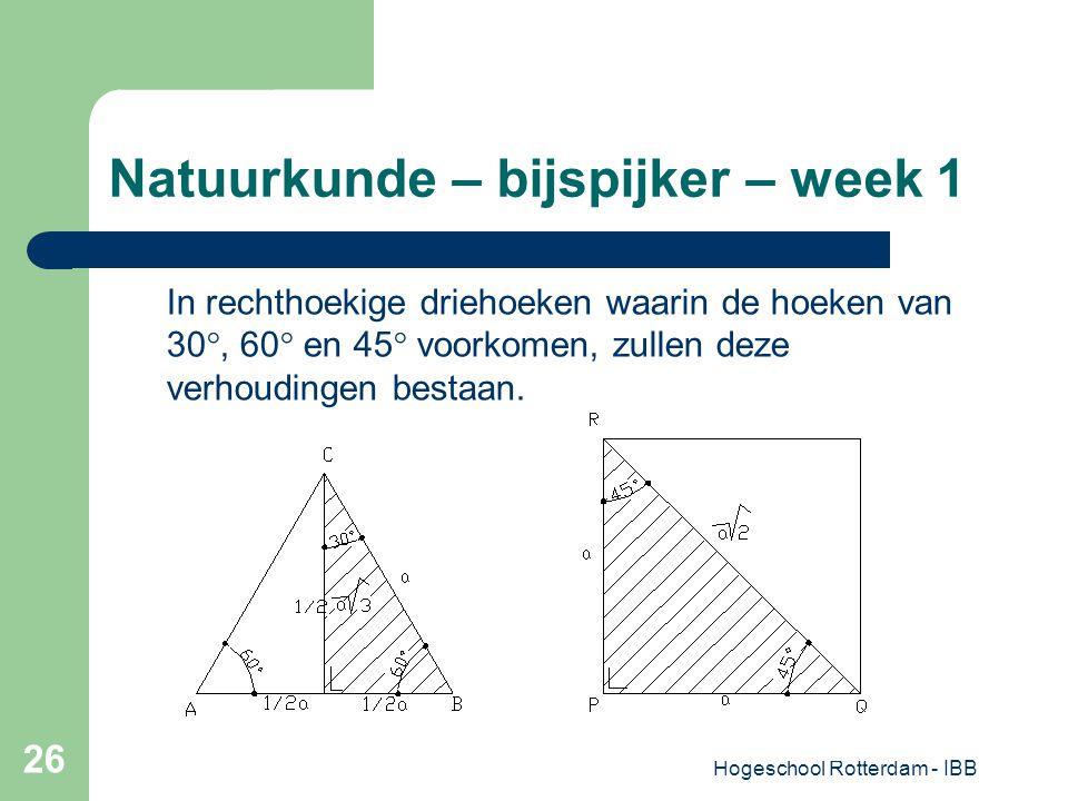 Hogeschool Rotterdam - IBB 26 Natuurkunde – bijspijker – week 1 In rechthoekige driehoeken waarin de hoeken van 30°, 60° en 45° voorkomen, zullen deze