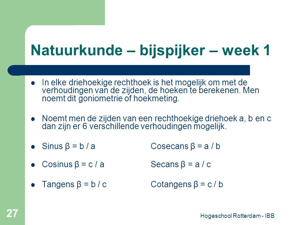 Hogeschool Rotterdam - IBB 27 Natuurkunde – bijspijker – week 1 In elke driehoekige rechthoek is het mogelijk om met de verhoudingen van de zijden, de