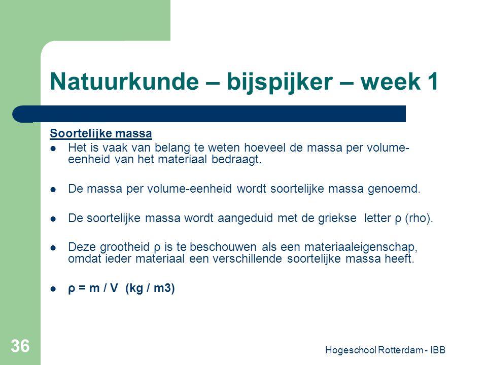 Hogeschool Rotterdam - IBB 36 Natuurkunde – bijspijker – week 1 Soortelijke massa Het is vaak van belang te weten hoeveel de massa per volume- eenheid