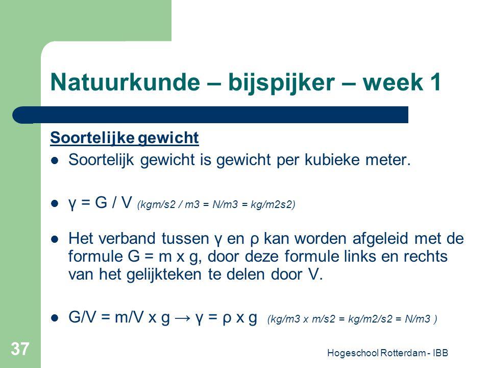 Hogeschool Rotterdam - IBB 37 Natuurkunde – bijspijker – week 1 Soortelijke gewicht Soortelijk gewicht is gewicht per kubieke meter. γ = G / V (kgm/s2