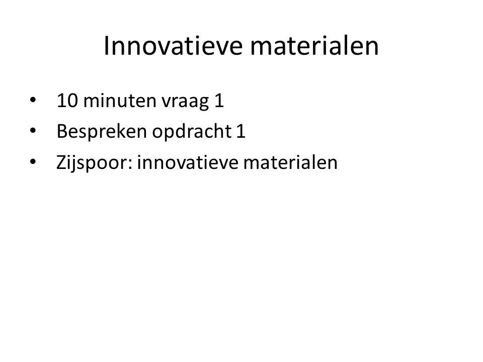 Innovatieve materialen 10 minuten vraag 1 Bespreken opdracht 1 Zijspoor: innovatieve materialen