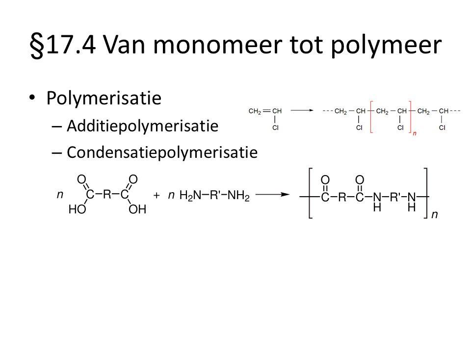 §17.4 Van monomeer tot polymeer Polymerisatie – Additiepolymerisatie – Condensatiepolymerisatie
