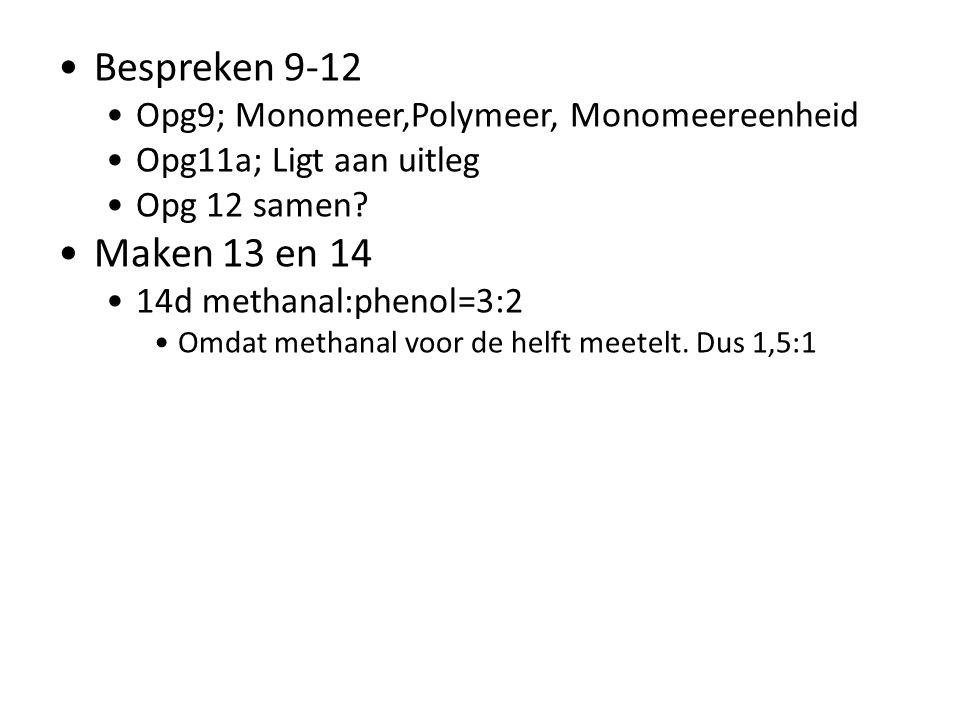 Bespreken 9-12 Opg9; Monomeer,Polymeer, Monomeereenheid Opg11a; Ligt aan uitleg Opg 12 samen? Maken 13 en 14 14d methanal:phenol=3:2 Omdat methanal vo