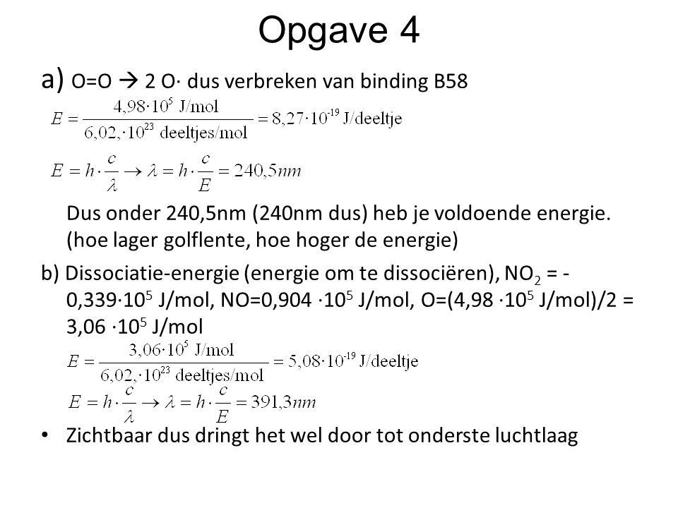 Opgave 4 a) O=O  2 O∙ dus verbreken van binding B58 Dus onder 240,5nm (240nm dus) heb je voldoende energie. (hoe lager golflente, hoe hoger de energi