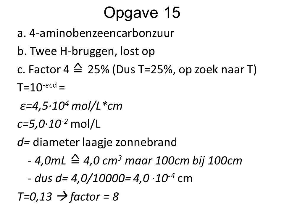 Opgave 15 a. 4-aminobenzeencarbonzuur b. Twee H-bruggen, lost op c. Factor 4 ≙ 25% (Dus T=25%, op zoek naar T) T=10 -εcd = ε=4,5∙10 4 mol/L*cm c=5,0∙1