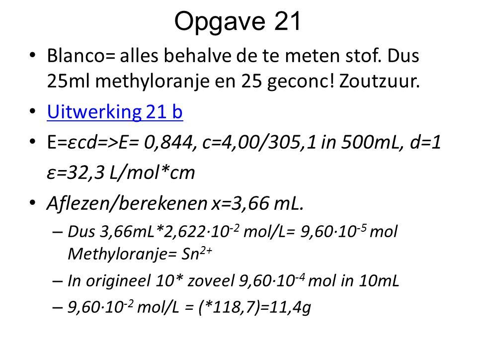 Opgave 21 Blanco= alles behalve de te meten stof. Dus 25ml methyloranje en 25 geconc! Zoutzuur. Uitwerking 21 b E=εcd=>E= 0,844, c=4,00/305,1 in 500mL