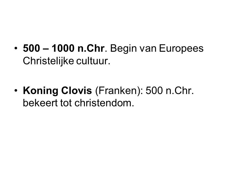 500 – 1000 n.Chr. Begin van Europees Christelijke cultuur. Koning Clovis (Franken): 500 n.Chr. bekeert tot christendom.