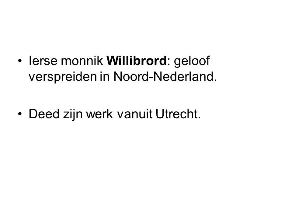 Ierse monnik Willibrord: geloof verspreiden in Noord-Nederland. Deed zijn werk vanuit Utrecht.