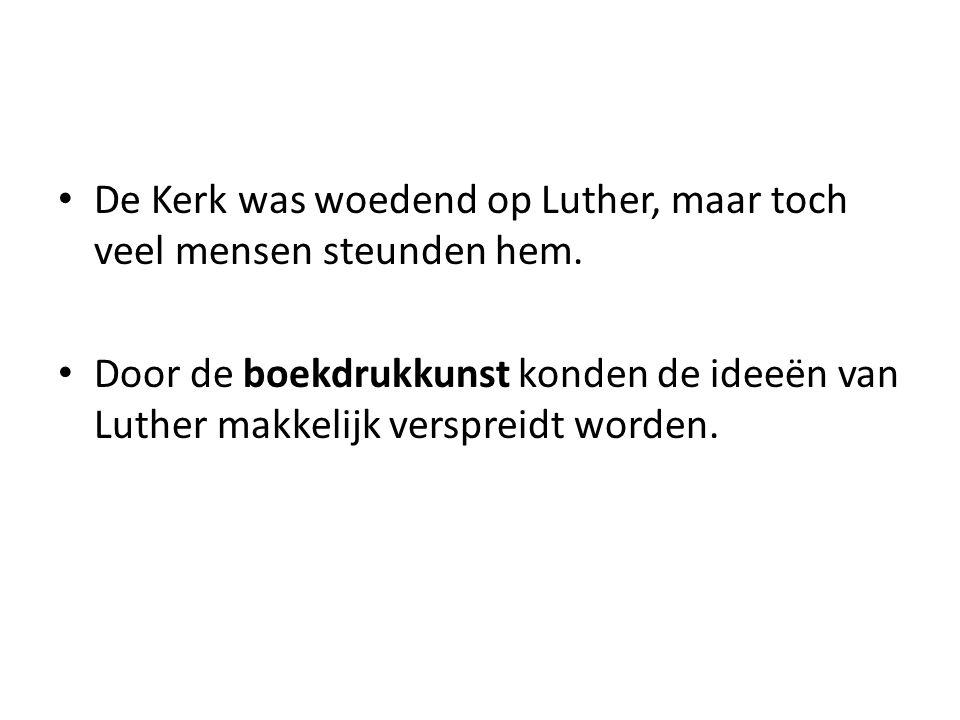 De Kerk was woedend op Luther, maar toch veel mensen steunden hem. Door de boekdrukkunst konden de ideeën van Luther makkelijk verspreidt worden.