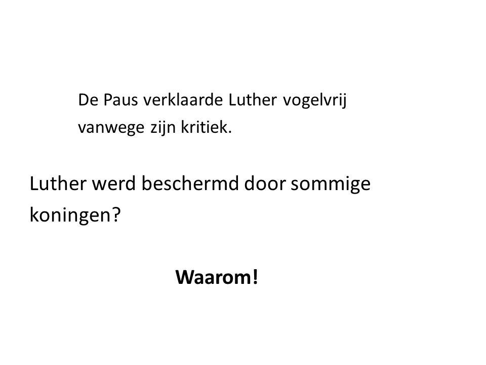 De Paus verklaarde Luther vogelvrij vanwege zijn kritiek. Luther werd beschermd door sommige koningen? Waarom!