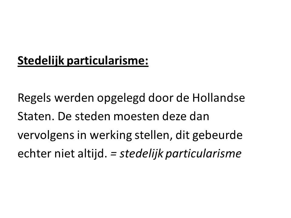 Stedelijk particularisme: Regels werden opgelegd door de Hollandse Staten. De steden moesten deze dan vervolgens in werking stellen, dit gebeurde echt